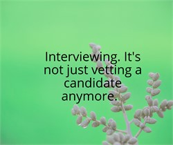 Interviewing: It's Not Just Vetting a Candidate Anymore.