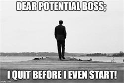 Dear potential boss; I quit before I even start!